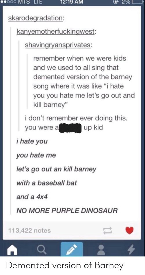 """Barney, Baseball, and Dinosaur: oo  MTS  LTE  12:19 AM  @ 2%  skarodegradation:  kanyemotherfuckingwest:  shavingryansprivates:  remember when we were kids  and we used to all sing that  demented version of the barney  song where it was like """"i hate  you you hate me let's go out and  kill barney""""  i don't remember ever doing this.  you were aup kid  i hate you  you hate me  let's go out an kill barney  with a baseball bat  and a 4x4  NO MORE PURPLE DINOSAUR  113,422 notes Demented version of Barney"""