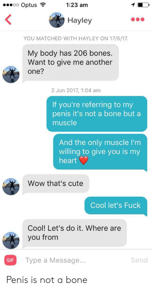 Another One, Bones, and Cute: oo Optus  1:23 am  Hayley  YOU MATCHED WITH HAYLEY ON 17/5/17  My body has 206 bones.  Want to give me another  one?  2 Jun 2017, 1:04 am  If you're referring to my  penis it's not a bone but a  muscle  And the only muscle I'm  willing to give you is my  heart  Wow that's cute  Cool let's Fuck  Cool! Let's do it. Where are  you from  Турe a Message...  Send  GIF Penis is not a bone