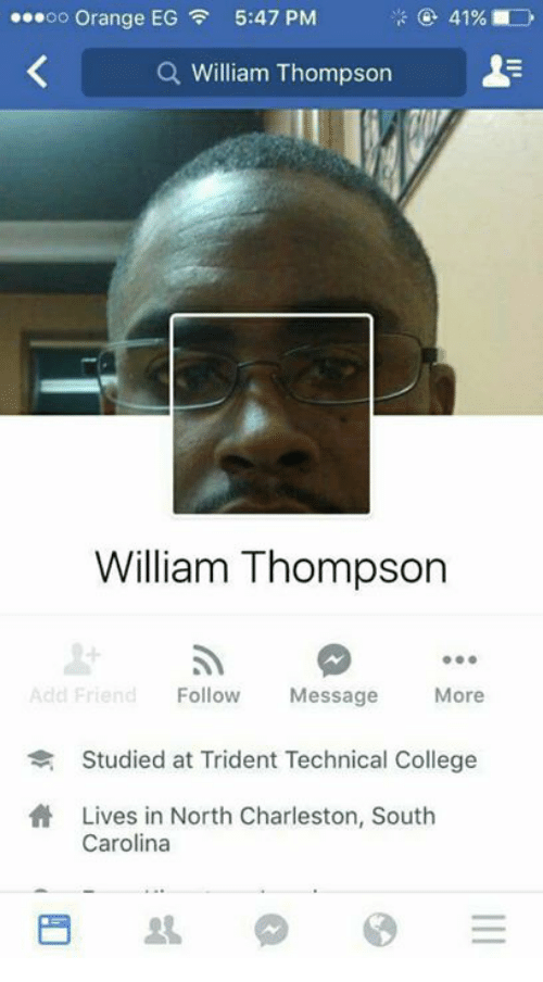 College, Charleston, and Orange: oo Orange EG 5:47 PM  a William Thompson  William Thompson  Add Friend  Follow  Message  More  Studied at Trident Technical College  Lives in North Charleston, South  Carolina