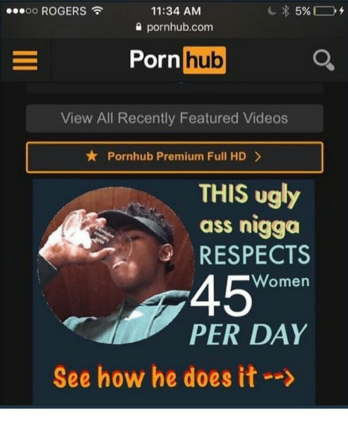 "He Does It: oo ROGERS  11:34 AM  0 pornhub.com  Porn  hub  View All Recently Featured Videos  ★ Pornhub Premium Full HD >  THIS ugly  ass nigga  RESPECTS  45""  Women  PER DAY  See how he does it-->"