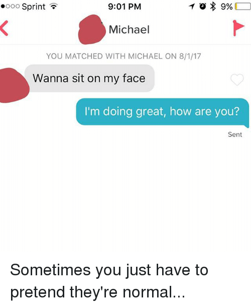 Michael, Sprint, and How: oo Sprint  9:01 PM  Michael  YOU MATCHED WITH MICHAEL ON 8/1/17  Wanna sit on my face  I'm doing great, how are you?  Sent Sometimes you just have to pretend they're normal...