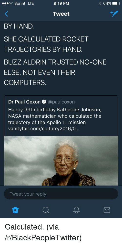 Birthday, Blackpeopletwitter, and Computers: oo Sprint LTE  9:19 PM  64%  Tweet  BY HAND.  SHE CALCULATED ROCKET  TRAJECTORIES BY HAND.  BUZZ ALDRIN TRUSTED NO-ONE  ELSE, NOT EVEN THEIR  COMPUTERS.  Dr Paul Coxon @paulcoxon  Happy 99th birthday Katherine Johnson,  NASA mathematician who calculated the  trajectory of the Apollo 11 mission  vanityfair.com/culture/2016/0...  Tweet your reply <p>Calculated. (via /r/BlackPeopleTwitter)</p>