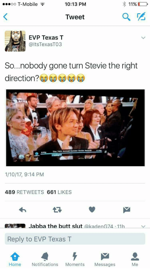 Butt, T-Mobile, and Home: oo T-Mobile  10:13 PM  1196  Tweet  EVP Texas T  @ltsTexasTO3  So...nobody gone turn Stevie the right  direction?  LOO  The  741h Annual Golden Globe Awa  1/10/17, 9:14 PM  489 RETWEETS 661 LIKES  Jabba the butt slut @kadenG74 11h  Reply to EVP Texas T  Home  Notifications Moments Messages  Me