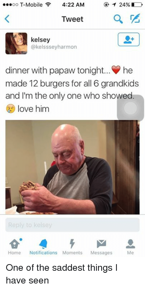Dinner With Papaw Tonight: oo T-Mobile  4:22 AM  Tweet  kelsey  @kelsssey harmon  dinner with papaw tonight... he  made 12 burgers for all 6 grandkids  and I'm the only one who showed  ove him  Home  Notifications Moments Messages  Me One of the saddest things I have seen