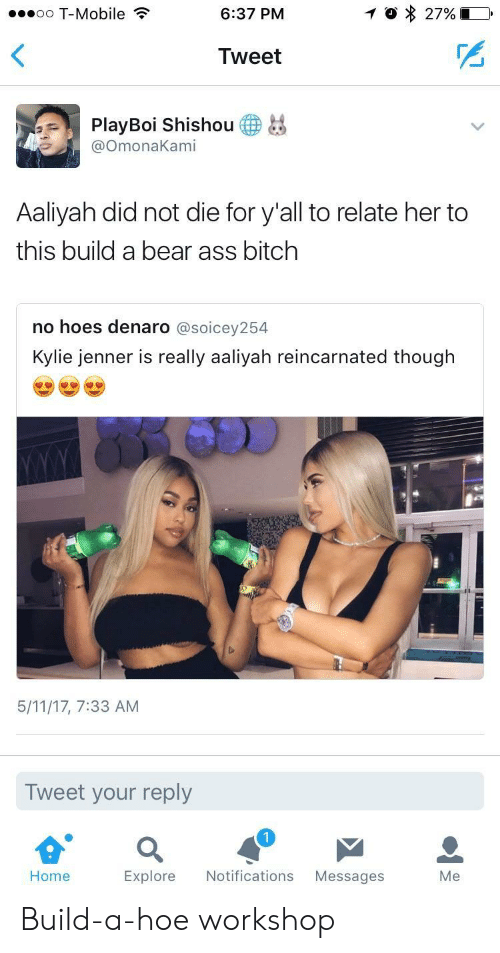 Build a Bear: oo T-Mobile?  6:37 PM  Tweet  PlayBoi Shishou  OmonaKami  Aaliyah did not die for y'all to relate her to  this build a bear ass bitch  no hoes denaro @soicey254  Kylie jenner is really aaliyah reincarnated though  5/11/17, 7:33 AM  Tweet your reply  1  Home  Explore Notifications Messages  Me Build-a-hoe workshop