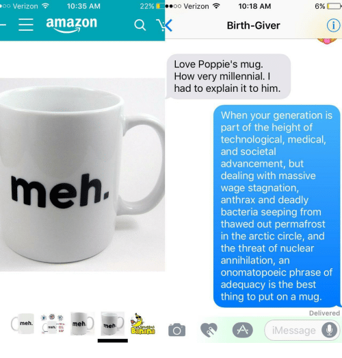 Annihilation: oo Verizon  10:35 AM  22%  oo Verizon  10:18 AM  6%  amazon O  Birth-Giver  Love Poppie's mug.  How very millennial. I  had to explain it to him.  When your generation is  part of the height of  technological, medical,  and societal  advancement, but  dealing with massive  wage stagnation,  anthrax and deadly  bacteria seeping from  thawed out permafrost  in the arctic circle, and  the threat of nuclear  annihilation, an  onomatopoeic phrase of  adequacy is the best  thing to put on a mug  meh  Delivered  meh.  meh  meh.  2d  Banana  iMessage
