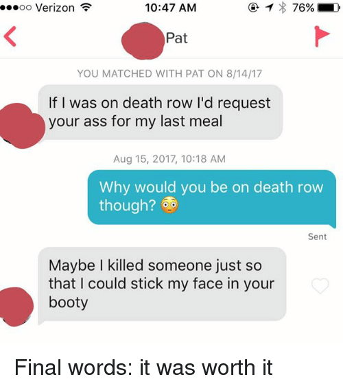 Ass, Booty, and Verizon: oo Verizon  10:47 AM  Pat  YOU MATCHED WITH PAT ON 8/14/17  If I was on death row I'd request  your ass for my last meal  Aug 15, 2017, 10:18 AM  Why would you be on death row  though?  Sent  Maybe I killed someone just so  that I could stick my face in your  booty Final words: it was worth it