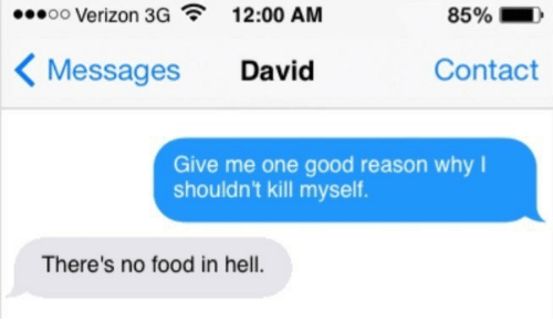 Food, Verizon, and Good: oo Verizon 3G  12:00 AM  85%  Contact  Messages  David  Give me one good reason why  shouldn't kill myself.  There's no food in hell.