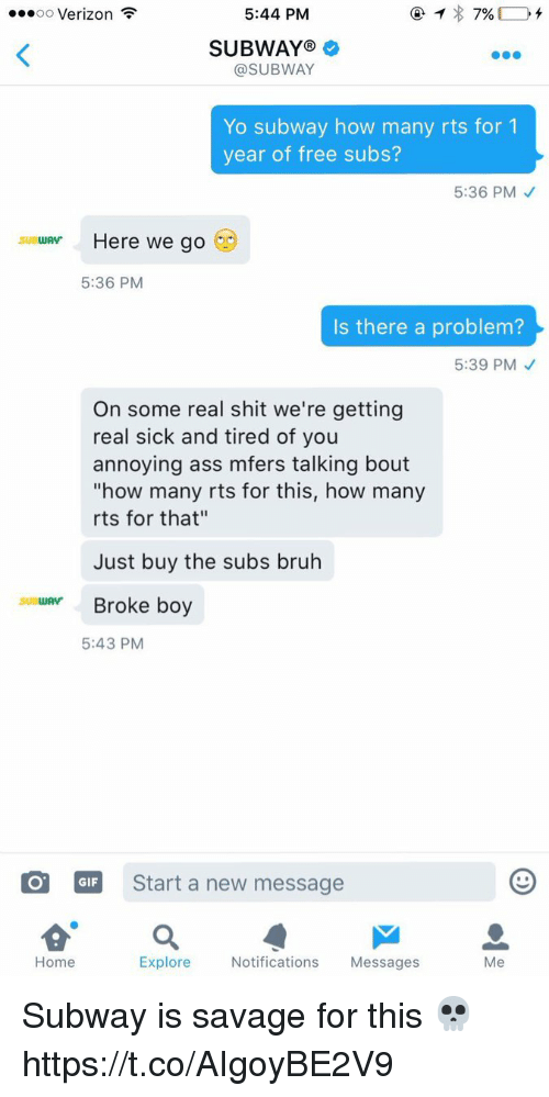 """Ass, Bruh, and Gif: oo Verizon  5:44 PM  7%  SUBWAY  @SUBWAY  Yo subway how many rts for 1  year of free subs?  5:36 PM  SUBWAV  Here we go  5:36 PM  Is there a problem?  5:39 PM  On some real shit we're getting  real sick and tired of you  annoying ass mfers talking bout  """"how many rts for this, how many  rts for that""""  Just buy the subs bruh  suatuAvr Broke boy  5:43 PM  GIF Start a new message  Explore  Notifications  Messages  Me  Home Subway is savage for this 💀 https://t.co/AIgoyBE2V9"""