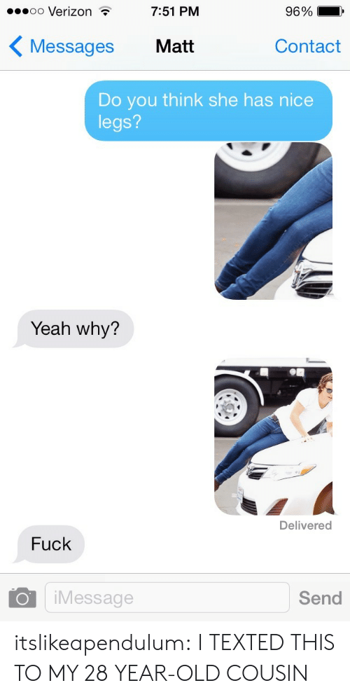 Target, Tumblr, and Verizon: .oo Verizon  7:51 PM  96%  Messages Matit  Contact  Do you think she has nice  legs?  Yeah why?  Delivered  Fuck  O iMessage  Send itslikeapendulum:  I TEXTED THIS TO MY 28 YEAR-OLD COUSIN