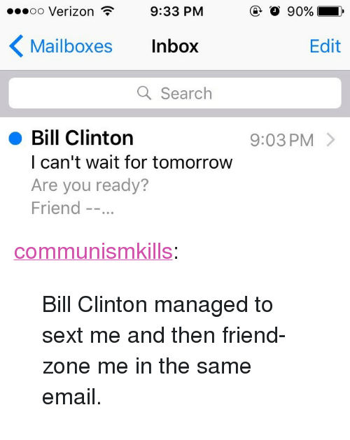 """Bill Clinton, Tumblr, and Verizon: .oo Verizon  9:33 PM  Mailboxes Inbox  Edit  Q Search  Bill Clinton  l can't wait for tomorrow  Are you ready?  Friend -.  9:03 PM> <p><a href=""""http://communismkills.tumblr.com/post/152881315448/bill-clinton-managed-to-sext-me-and-then"""" class=""""tumblr_blog"""">communismkills</a>:</p><blockquote><p>Bill Clinton managed to sext me and then friend-zone me in the same email.</p></blockquote>"""