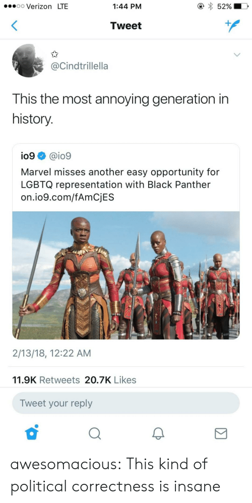 Tumblr, Verizon, and Black: .oo Verizon LTE  1:44 PM  52%  Tweet  @Cindtrillella  This the most annoying generation in  history  io9 @io9  Marvel misses another easy opportunity for  LGBTQ representation with Black Panther  on.io9.com/fAmCjES  2/13/18, 12:22 AM  11.9K Retweets 20.7K Likes  Tweet your reply awesomacious:  This kind of political correctness is insane