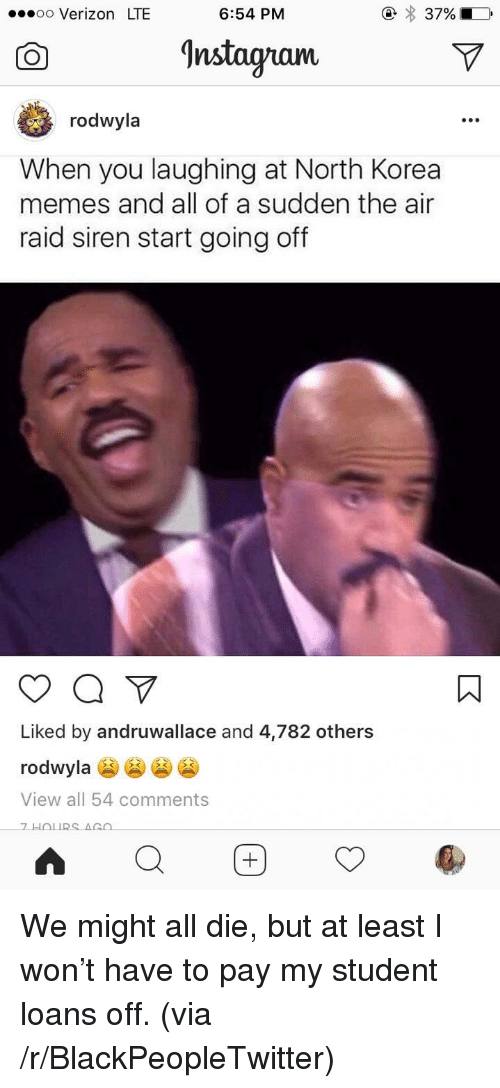 Blackpeopletwitter, Memes, and North Korea: .oo Verizon LTE  6:54 PM  CO  nstagramv  rodwyla  When you laughing at North Korea  memes and all of a sudden the air  raid siren start going off  Liked by andruwallace and 4,782 others  rodwyla  View all 54 comments <p>We might all die, but at least I won't have to pay my student loans off. (via /r/BlackPeopleTwitter)</p>