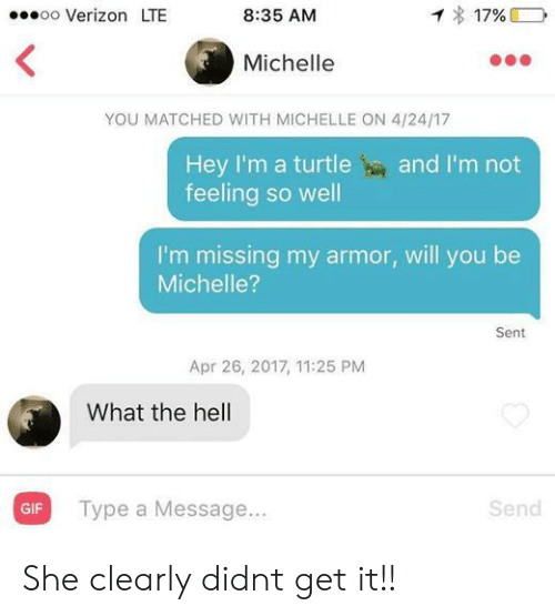 Michellee: oo Verizon LTE  8:35 AM  17%  Michelle  YOU MATCHED WITH MICHELLE ON 4/24/17  Hey I'm a turtleand I'm not  feeling so well  I'm missing my armor, will you be  Michelle?  Sent  Apr 26, 2017, 11:25 PM  What the hell  Type a Message...  Send  GIF She clearly didnt get it!!