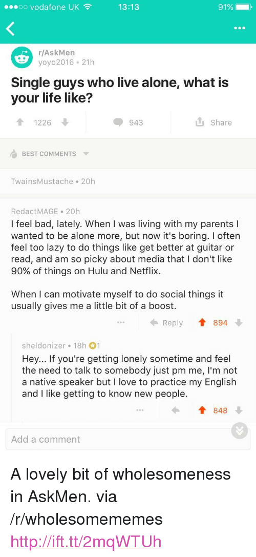 """Askmen: oo vodafone UK  13:13  r/AskMen  yoyo2016 21h  Single guys who live alone, what is  your life like?  1226  943  Share  BEST COMMENTS  TwainsMustache 20h  RedactMAGE 20h  I feel bad, lately. When I was living with my parents l  wanted to be alone more, but now it's boring. I often  feel too lazy to do things like get better at guitar or  read, and am so picky about media that I don't like  90% of things on Hulu and Netflix.  When I can motivate myself to do social things it  usually gives me a little bit of a boost.  Reply Tt 894  sheldonizer 18h 1  Hey... If you're getting lonely sometime and feel  the need to talk to somebody just pm me, I'm not  a native speaker but I love to practice my English  and I like getting to know new people.  848  Add a comment <p>A lovely bit of wholesomeness in AskMen. via /r/wholesomememes <a href=""""http://ift.tt/2mqWTUh"""">http://ift.tt/2mqWTUh</a></p>"""
