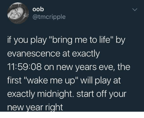 """Evanescence: oob  @tmcripple  if you play """"bring me to life"""" by  evanescence at exactly  11:59:08 on new years eve, the  first """"wake me up"""" will play at  exactly midnight. start off your  new year right"""