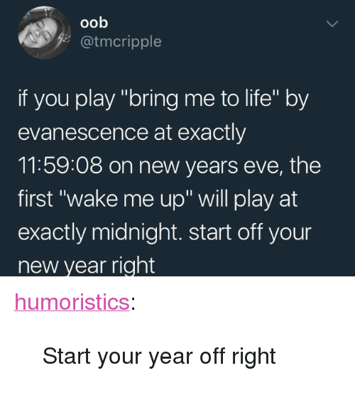 """Evanescence: oob  z@tmcripple  if you play """"bring me to life"""" by  evanescence at exactly  11:59:08 on new years eve, the  first """"wake me up"""" will play at  exactly midnight. start off your  new year right <p><a href=""""http://humoristics.tumblr.com/post/168651802435"""" class=""""tumblr_blog"""">humoristics</a>:</p><blockquote><p>Start your year off right</p></blockquote>"""