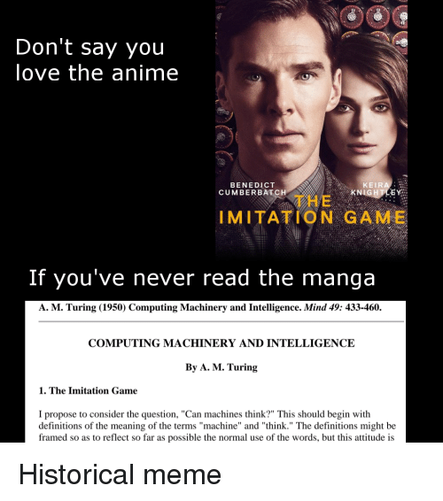 """turing: OOC  Don't say you  love the anime  BENEDICT  CUMBERBATCH  KEIRA  KN  石  THE  IMITATION GAME  If you've never read the manga  A. M. Turing (1950) Computing Machinery and Intelligence. Mind 49: 433-460.  COMPUTING MACHINERY AND INTELLIGENCE  By A. M. Turing  1. The Imitation Game  I propose to consider the question, """"Can machines think?"""" This should begin with  definitions of the meaning of the terms """"machine"""" and """"think."""" The definitions might be  framed so as to reflect so far as possible the normal use of the words, but this attitude is Historical meme"""