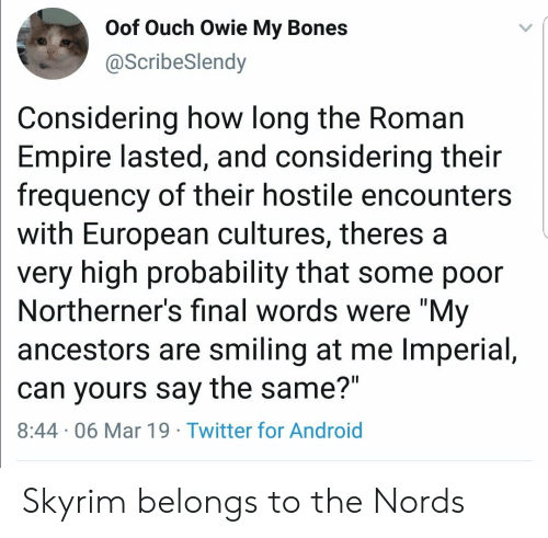 """Android, Bones, and Empire: Oof Ouch Owie My Bones  @ScribeSlendy  Considering how long the Roman  Empire lasted, and considering their  frequency of their hostile encounters  with European cultures, theres a  very high probability that some poor  Northerner's final words were """"My  ancestors are smiling at me Imperial,  can yours say the same?""""  8:44 06 Mar 19 Twitter for Android Skyrim belongs to the Nords"""