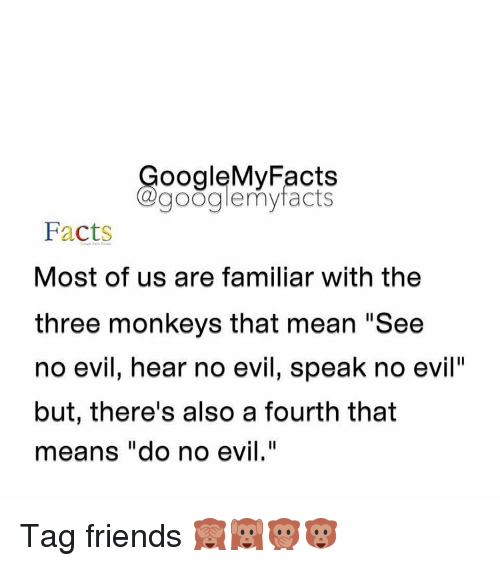 """see no evil: oogleMy Facts  google my facts  Facts  Most of us are familiar with the  three monkeys that mean """"See  no evil, hear no evil, speak no evil""""  but, there's also a fourth that  means """"do no evil."""" Tag friends 🙈🙉🙊🐵"""
