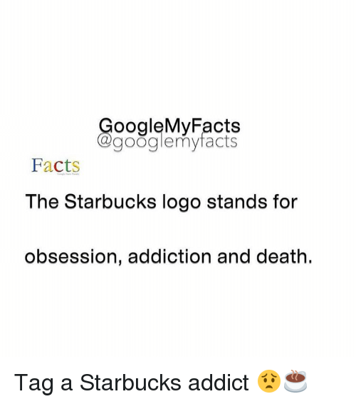 Facts, Google, and Starbucks: oogleMy Facts  google my facts  Facts  The Starbucks logo stands for  obsession, addiction and death. Tag a Starbucks addict 😟☕️