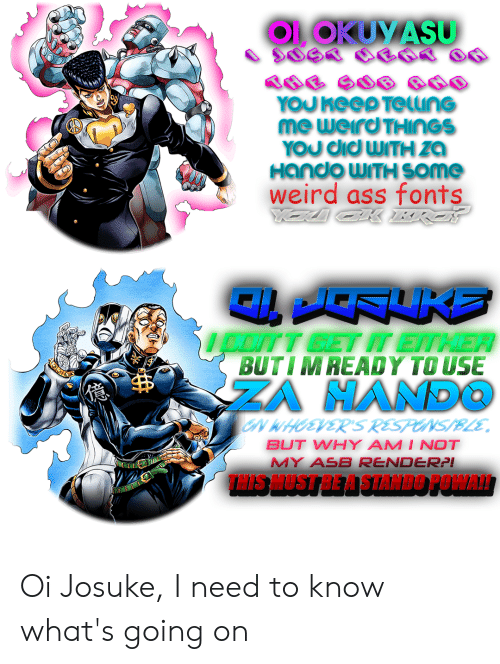 Ass, Weird, and Why: OOKUYASU  YOUKEED TeunG  me weird THINGS  YOU CICWITHZA  Hando WITH SOme  weird ass fonts  oITY GETM EITHER  BUTIMREADY TO USE  ZA HAND  N WHOEVERS RESPONS/BLE  BUT WHY AM I NOT  MY ASB RENDER:P!  THIS HUST BE A STANDO POWA! Oi Josuke, I need to know what's going on