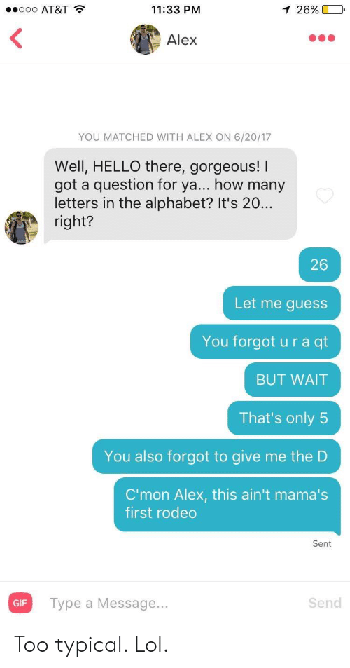 Give Me The: .ooo AT&T  11:33 PM  1 26%  Alex  YOU MATCHED WITH ALEX ON 6/20/17  Well, HELLO there, gorgeous! I  got a question for ya... how many  letters in the alphabet? It's 20..  right?  26  Let me guess  You forgot u r a qt  BUT WAIT  That's only 5  You also forgot to give me the D  C'mon Alex, this ain't mama's  first rodeo  Sent  Type a Message...  Send  GIF Too typical. Lol.