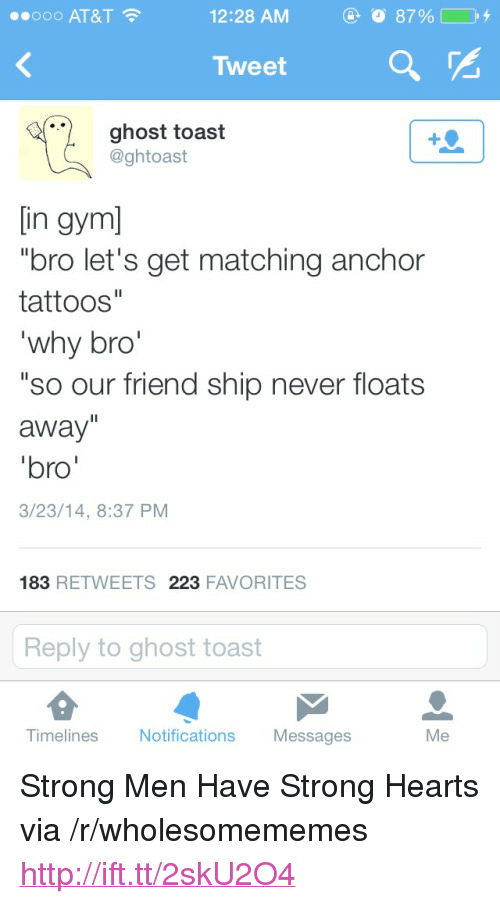 """Gym Bro: ..ooo AT&T  12:28 AM  8790  Tweet  ghost toast  @ghtoast  in gym]  """"bro let's get matching anchor  tattoos""""  why bro'  """"so our friend ship never floats  away  bro  3/23/14, 8:37 PM  183 RETWEETS 223 FAVORITES  Reply to ghost toast  Timelines  Notific  ations Messages <p>Strong Men Have Strong Hearts via /r/wholesomememes <a href=""""http://ift.tt/2skU2O4"""">http://ift.tt/2skU2O4</a></p>"""
