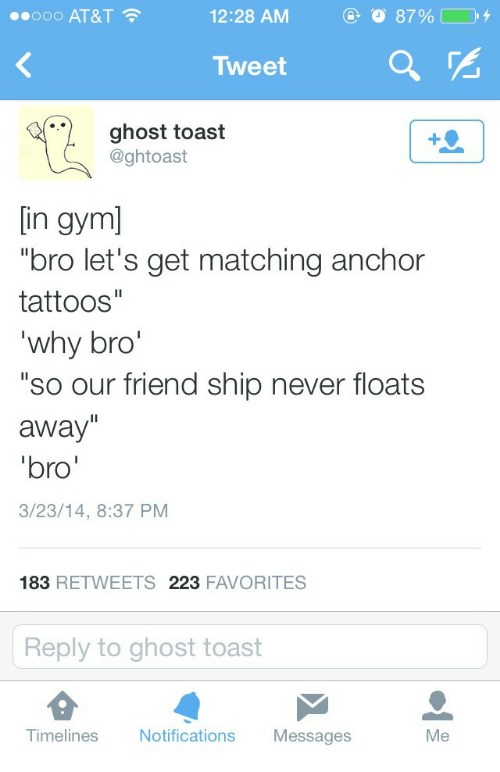 """Gym Bro: ..ooo AT&T  12:28 AM  Tweet  ghost toast  @ghtoast  [in gym]  """"bro let's get matching anchor  tattoos""""  why bro  """"so our friend ship never floats  away""""  bro  3/23/14, 8:37 PM  183 RETWEETS 223 FAVORITES  Reply to ghost toast  Tim  elines Notifications Messages  Me"""