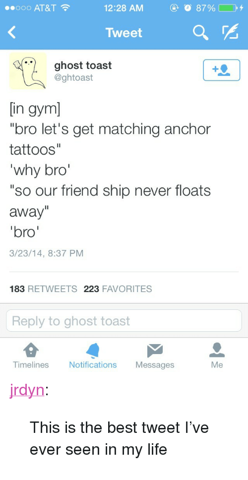 """Gym Bro: ..ooo AT&T  12:28 AM  Tweet  ghost toast  @ghtoast  [in gym]  """"bro let's get matching anchor  tattoos""""  why bro  """"so our friend ship never floats  away""""  bro  3/23/14, 8:37 PM  183 RETWEETS 223 FAVORITES  Reply to ghost toast  Tim  elines Notifications Messages  Me <p><a class=""""tumblr_blog"""" href=""""http://jrdyn.tumblr.com/post/80547623237/this-is-the-best-tweet-ive-ever-seen-in-my-life"""" target=""""_blank"""">jrdyn</a>:</p> <blockquote> <p>This is the best tweet I've ever seen in my life</p> </blockquote>"""