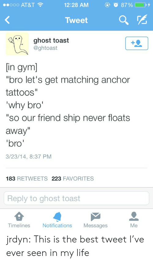 """Gym Bro: ..ooo AT&T  12:28 AM  Tweet  ghost toast  @ghtoast  [in gym]  """"bro let's get matching anchor  tattoos""""  why bro  """"so our friend ship never floats  away""""  bro  3/23/14, 8:37 PM  183 RETWEETS 223 FAVORITES  Reply to ghost toast  Tim  elines Notifications Messages  Me jrdyn:  This is the best tweet I've ever seen in my life"""