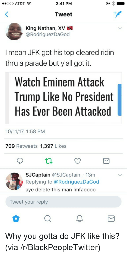 Why You Gotta: ..ooo AT&T  2:41 PM  Tweet  King Nathan, XV  @RodriguezDaGoo  I mean JFK got his top cleared ridin  thru a parade but y'all got it.  Watch Eminem Attack  Trump Like No President  Has Ever Been Attacked  10/11/17, 1:58 PM  709 Retweets 1,397 Likes  SJCaptain @SJCaptain 13m  Replying to @RodriguezDaGod  aye delete this man Imfaooodo  Tweet your reply <p>Why you gotta do JFK like this? (via /r/BlackPeopleTwitter)</p>