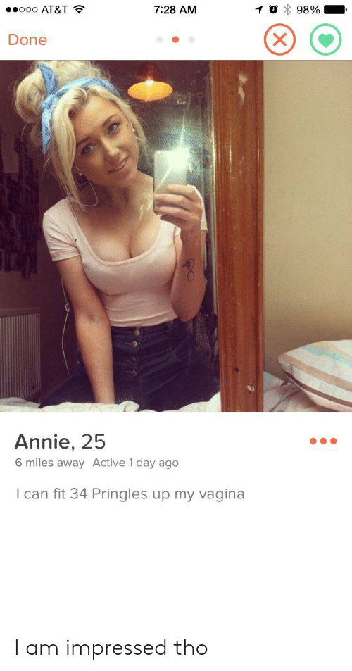 Pringles: ooo AT&T  7:28 AM  98%  XX  Done  Annie, 25  6 miles away Active 1 day ago  I can fit 34 Pringles up my vagina I am impressed tho
