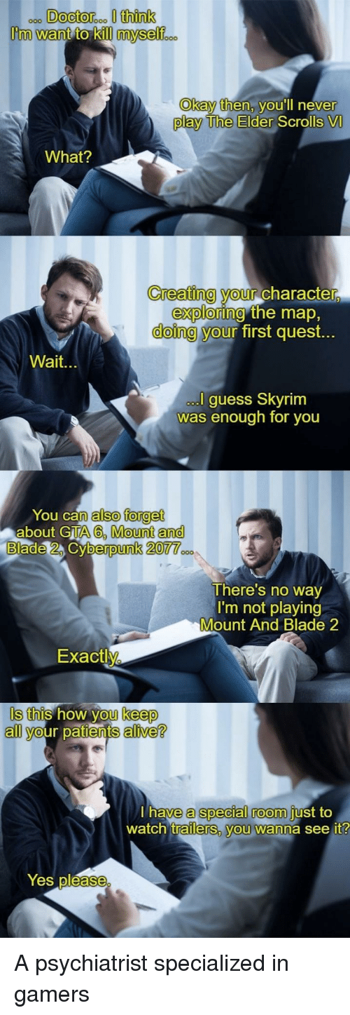 Alive, Blade, and Skyrim: ooo DOcto  roo I think  Okay then, VOUlIl never  play The Elder  Scrolls VI  What?  Creating your charac  ter,  exploring  doing y  the map,  first quest.  our  Wait.  guess Skyrim  as enough for you  You can  n also forget  about GTA 6, Mount an  berpunk 2077  There's no way  I'm not playing  Mount And Blade 2  Exactl  Is this how you keep  S this how  keep  all your patients alive?  a special room  watch trailers, you wanna see it  have  just to  Yes pléase A psychiatrist specialized in gamers
