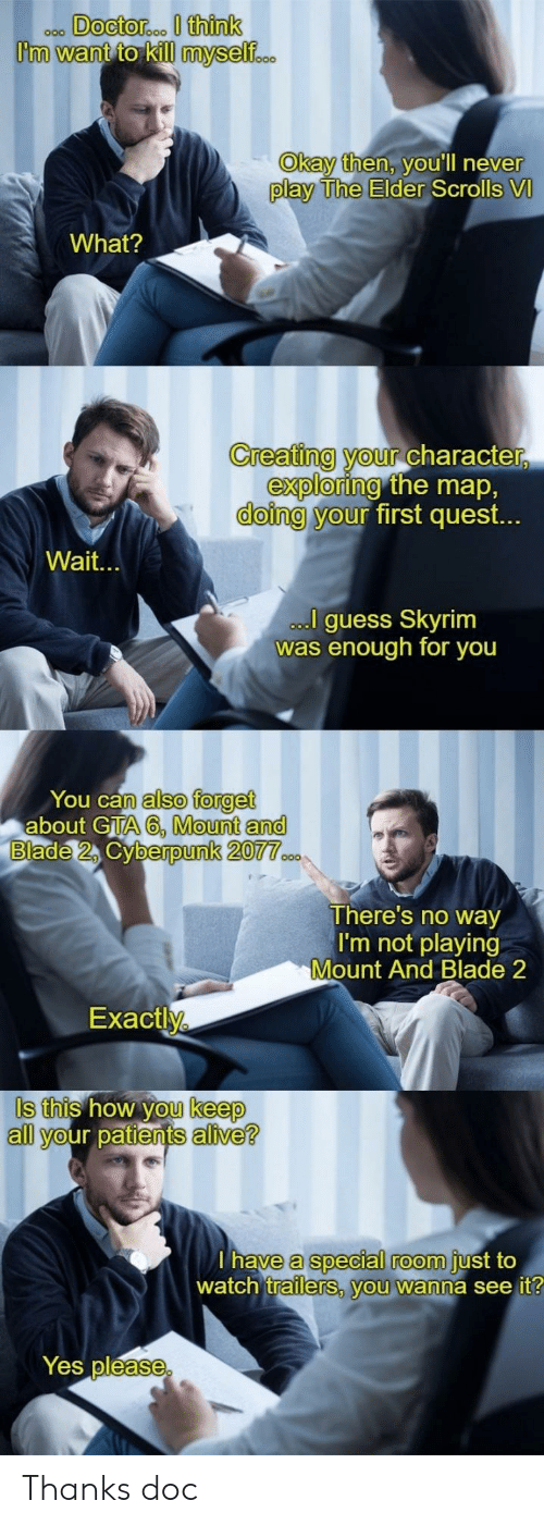 Alive, Blade, and Skyrim: ooo DOcto  roo I think  Okay then, VOUlIl never  play The Elder  Scrolls VI  What?  Creating your charac  ter,  exploring  doing y  the map,  first quest.  our  Wait.  guess Skyrim  as enough for you  You can  n also forget  about GTA 6, Mount an  berpunk 2077  There's no way  I'm not playing  Mount And Blade 2  Exactl  Is this how you keep  S this how  keep  all your patients alive?  a special room  watch trailers, you wanna see it  have  just to  Yes pléase Thanks doc
