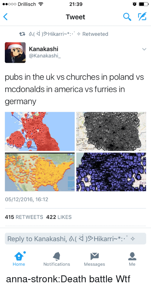 America, Anna, and McDonalds: ..ooo Drillisch  21:39  Tweet  Kanakashi  @Kanakashi_  pubs in the uk vs churches in poland vs  mcdonalds in america vs furries in  germany  05/12/2016, 16:12  415 RETWEETS 422 LIKES  Reply to Kanakashi,  Hikarri~*:.。  Home  Notifications  Messages  Me anna-stronk:Death battle  Wtf