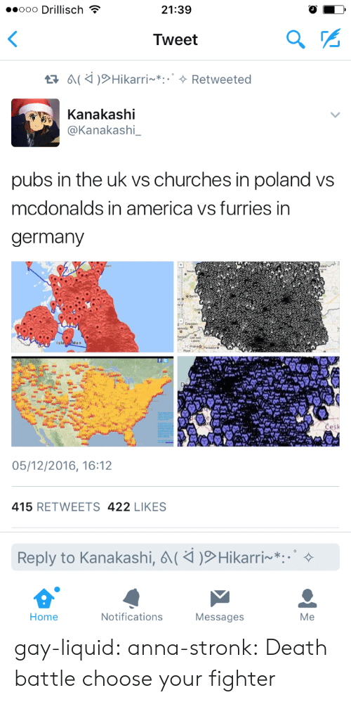 Choose Your: ..ooo Drillisch  21:39  Tweet  Kanakashi  @Kanakashi_  pubs in the uk vs churches in poland vs  mcdonalds in america vs furries in  germany  05/12/2016, 16:12  415 RETWEETS 422 LIKES  Reply to Kanakashi,  Hikarri~*:.。  Home  Notifications  Messages  Me gay-liquid:  anna-stronk: Death battle choose your fighter