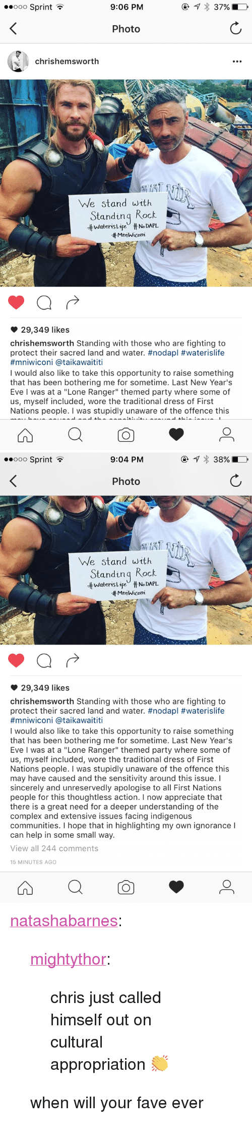 """Complex, Party, and Tumblr: ooO Sprint  9:06 PM  Photo  chrishemswortlh  We stand with  Standinq Rock  井Waters LifeU #No DAPL  Mn1 Wicom  29,349 likes  chrishemsworth Standing with those who are fighting to  protect their sacred land and water. #nodapl #waterislife  #mn.wicon. @taikawaititi  I would also like to take this opportunity to raise something  that has been bothering me for sometime. Last New Year's  Eve I was at a """"Lone Ranger"""" themed party where some of  us, myself included, wore the traditional dress of First  Nations people. I was stupidly unaware of the offence this   ooo Sprint  9:04 PM  Photo  We stand with  Standinq Rock  ttwateris Lir"""" # No DAPL.  tt MmWicom  29,349 likes  chrishemsworth Standing with those who are fighting to  protect their sacred land and water. #nodapl #waterislife  #mniwicon. @ta.kawaititi  I would also like to take this opportunity to raise something  that has been bothering me for sometime. Last New Year's  Eve I was at a """"Lone Ranger"""" themed party where some of  us, myself included, wore the traditional dress of First  Nations people. I was stupidly unaware of the offence this  may have caused and the sensitivity around this issue. I  sincerely and unreservedly apologise to all First Nations  people for this thoughtless action. I now appreciate that  there is a great need for a deeper understanding of the  complex and extensive issues facing indigenous  communities. I hope that in highlighting my own ignorance I  can help in some small way.  View all 244 comments  15 MINUTES AGO <p><a class=""""tumblr_blog"""" href=""""http://natashabarnes.tumblr.com/post/152405570879"""">natashabarnes</a>:</p> <blockquote> <p><a class=""""tumblr_blog"""" href=""""http://mightythor.tumblr.com/post/152405529477"""">mightythor</a>:</p> <blockquote> <p>chris just called himself out on cultural appropriation 👏</p> </blockquote> <p>when will your fave ever</p> </blockquote>"""