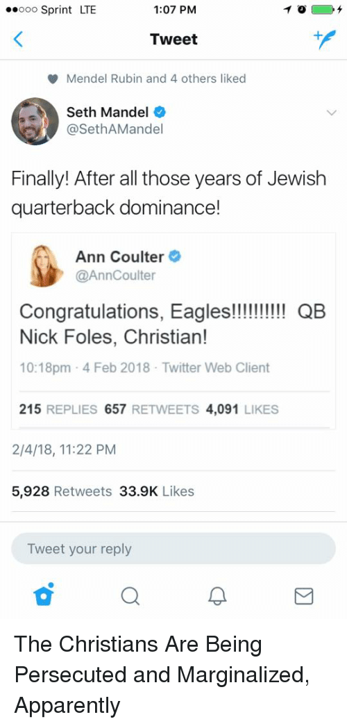 Apparently, Philadelphia Eagles, and Facepalm: .ooo Sprint LTE  1:07 PM  Tweet  Mendel Rubin and 4 others liked  Seth Mandel  @SethAMandel  Finally! After all those years of Jewish  quarterback dominance!  Ann Coulter  @AnnCoulter  ongratulations, Eagles!!! QB  Nick Foles, Christian!  10:18pm 4 Feb 2018 Twitter Web Client  215 REPLIES 657 RETWEETS 4,091 LIKES  2/4/18, 11:22 PM  5,928 Retweets 33.9K Likes  Tweet your reply The Christians Are Being Persecuted and Marginalized, Apparently