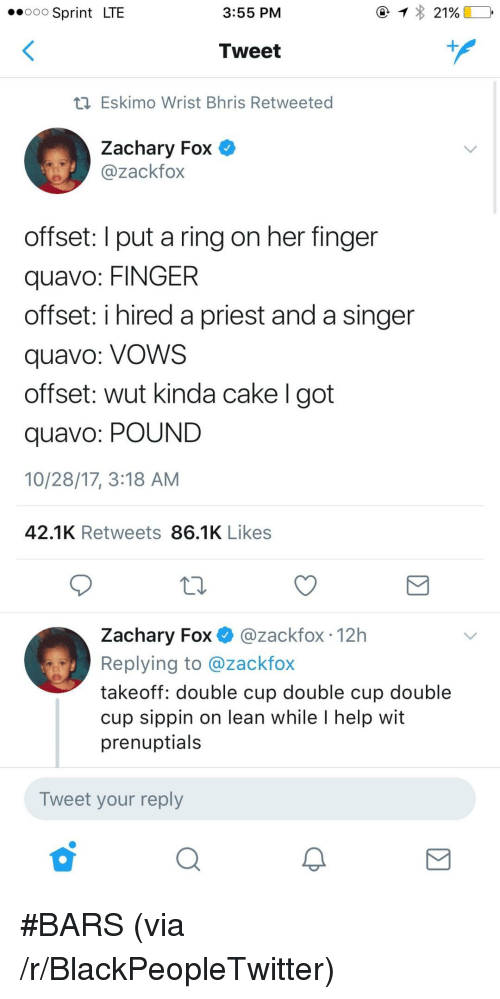 Her Finger: .ooo Sprint LTE  3:55 PM  Tweet  Eskimo Wrist Bhris Retweeted  Zachary Fox O  @zackfox  offset: I put a ring on her finger  quavo: FINGER  offset: i hired a priest and a singer  quavo: VoWS  offset: wut kinda cake I got  quavo: POUND  10/28/17, 3:18 AM  42.1K Retweets 86.1K Likes  Zachary Fox @zackfox 12h  Replying to @zackfox  takeoff: double cup double cup double  cup sippin on lean while I help wit  prenuptials  Tweet your reply <p>#BARS (via /r/BlackPeopleTwitter)</p>