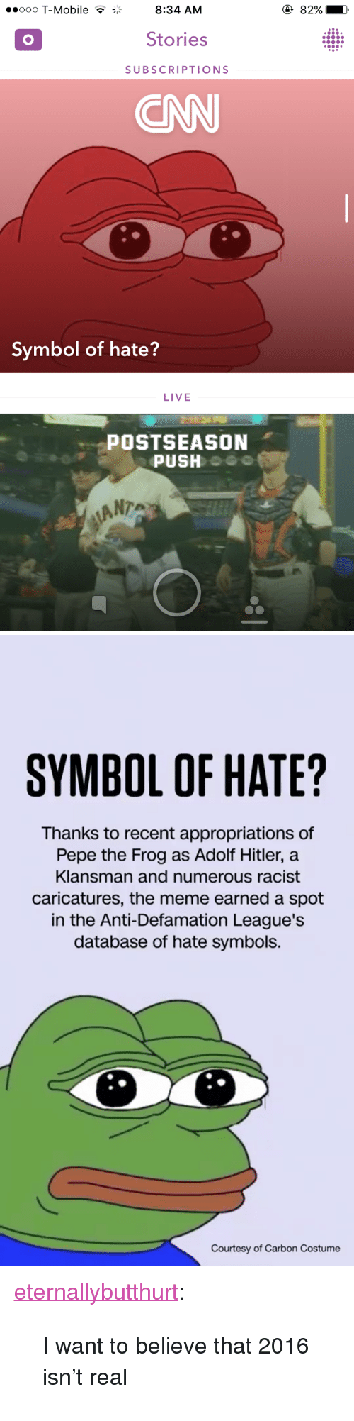 "Meme, Pepe the Frog, and T-Mobile: ooo T-Mobile T8:34 AM  82%  Stories  SUBSCRIPTIONS  ONN  Symbol of hate?  LIVE  POSTSEASON  PUSH  ANTA   SYMBOL OF HATE?  Thanks to recent appropriations of  Pepe the Frog as Adolf Hitler, a  Klansman and numerous racist  caricatures, the meme earned a spot  in the Anti-Defamation League's  database of hate symbols.  Courtesy of Carbon Costume <p><a href=""http://eternallybutthurt.tumblr.com/post/151056887413/i-want-to-believe-that-2016-isnt-real"" class=""tumblr_blog"" target=""_blank"">eternallybutthurt</a>:</p>  <blockquote><p>I want to believe that 2016 isn't real</p></blockquote>"