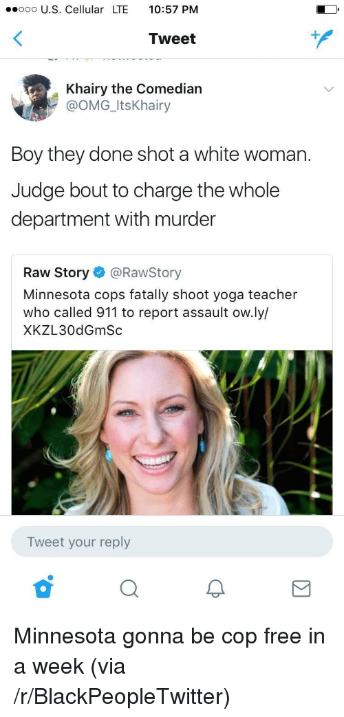 Blackpeopletwitter, Omg, and Teacher: ooo U.S. Cellular LTE 10:57 PM  Tweet  Khairy the Comedian  @OMG_ItsKhairy  Boy they done shot a white woman.  Judge bout to charge the whole  department with murder  Raw Story @RawStory  Minnesota cops fatally shoot yoga teacher  who called 911 to report assault ow.ly/  XKZL30dGmSc  Tweet your reply <p>Minnesota gonna be cop free in a week (via /r/BlackPeopleTwitter)</p>