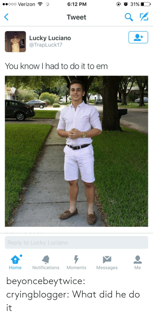 Tumblr, Verizon, and Blog: ..ooo Verizon  6:12 PM  、  Tweet  Lucky Luciano  @TrapLuck17  You know I had to do it to em  Home Notifications Moments Messages  Me beyoncebeytwice:  cryingblogger:  What did he do  it