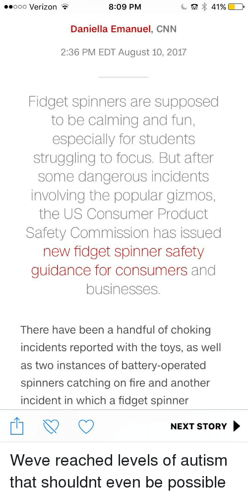 cnn.com, Fire, and 2017: ..ooo Verizon  8:09 PM  Daniella Emanuel, CNN  2:36 PM EDT August 10, 2017  Fidget spinners are supposed  to be calming and fun,  especially for students  struggling to focus. But after  some dangerous incidents  involving the popular gizmos,  the US Consumer Product  Safety Commission has issued  new fidget spinner safety  guidance for consumers and  businesses.  There have been a handful of choking  incidents reported with the toys, as well  as two instances of battery-operated  spinners catching on fire and another  incident in which a fidget spinner  NEXT STORY