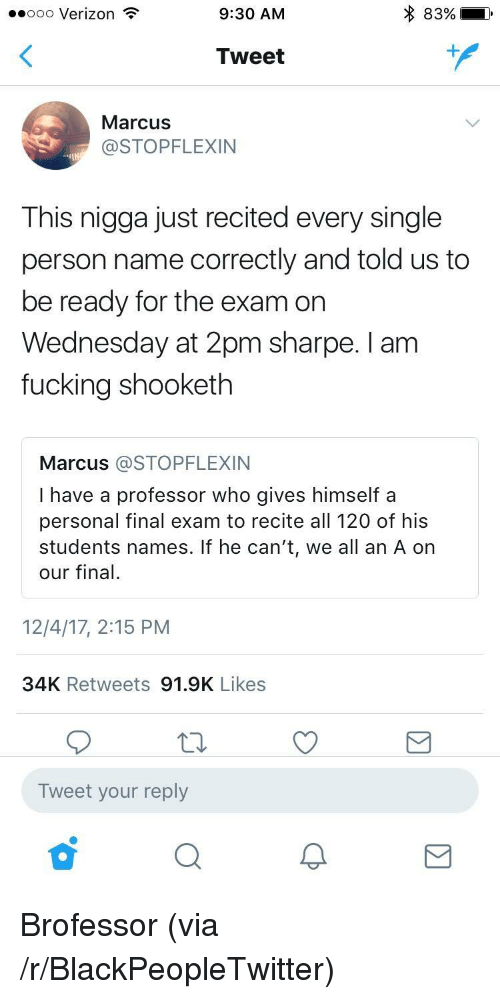 Blackpeopletwitter, Fucking, and Verizon: ..ooo Verizon  9:30 AM  83%)  Tweet  MarcusS  @STOPFLEXIN  This nigga just recited every single  person name correctly and told us to  be ready for the exam on  Wednesday at 2pm sharpe. I am  fucking shooketh  Marcus @STOPFLEXIN  I have a professor who gives himself a  personal final exam to recite all 120 of his  students names. If he can't, we all an A on  our final.  12/4/17, 2:15 PM  34K Retweets 91.9K Likes  Tweet your reply <p>Brofessor (via /r/BlackPeopleTwitter)</p>
