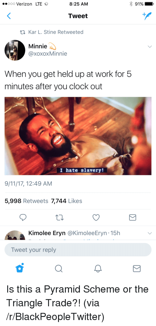 9/11, Blackpeopletwitter, and Clock: ..ooo Verizon LTE  8:25 AM  91%  Tweet  t1Kar L. Stine Retweeted  Minnie  @xoxoxMinnie  When you get held up at work for 5  minutes after you clock out  I hate slavery!  9/11/17, 12:49 AM  5,998 Retweets 7,744 Likes  Kimolee Eryn @KimoleeEryn-15h  Tweet your reply <p>Is this a Pyramid Scheme or the Triangle Trade?! (via /r/BlackPeopleTwitter)</p>