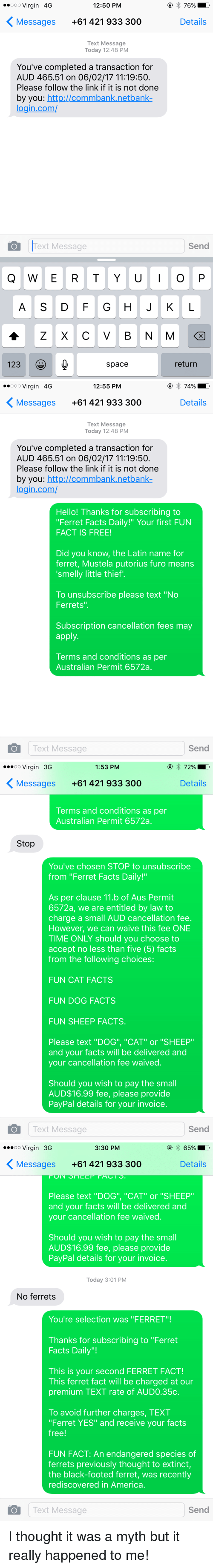 """Funny, Ferret, and Entitled: ooo Virgin 4G  12:50 PM  76% D  K Messages +61 421 933 300  Details  Text Message  Today 12:48 PM  You've completed a transaction for  AUD 465.51 on 06/02/17 11:19:50.  Please follow the link if it is not done  by you  http://commbank netbank  login com/  Send  O Text Message  I O  Q W E R T Y U  A S D F G H J K L  A Z X C V B N M  123  space  return   ooo Virgin 4G  12:55 PM  74%.  K Messages +61 421 933 300  Details  Text Message  Today 12:48 PM  You've completed a transaction for  AUD 465.51 on 06/02/17 11:19:50.  Please follow the link if it is not done  by you  http://commbank netbank  login com/  Hello! Thanks for subscribing to  """"Ferret Facts Daily!"""" Your first FUN  FACT IS FREE!  Did you know, the Latin name for  ferret, Mustela putorius furo means  smelly little thief'.  To unsubscribe please text """"No  Ferrets  Subscription cancellation fees may  apply.  Terms and conditions as per  Australian Permit 6572a.  Text Message  Send  O  ...oo Virgin 3G  1:53 PM  K Messages +61 421 933 300  Details  Terms and conditions as per  Australian Permit 6572a.  Stop  You've chosen STOP to unsubscribe  from """"Ferret Facts Daily!""""  As per clause 11.b of Aus Permit  6572a, we are entitled by law to  charge a small AUD cancellation fee.  However, we can waive this fee ONE  TIME ONLY should you choose to  accept no less than five (5) facts  from the following choices:  FUN CAT FACTS  FUN DOG FACTS  FUN SHEEP FACTS.  Please text """"DOG"""", """"CAT"""" or """"SHEEP  and your facts will be delivered and  your cancellation fee waived  Should you wish to pay the small  AUD$16.99 fee, please provide  PayPal details for your invoice.  Text Message  Send   ...oo Virgin 3G  65% D  3:30 PM  K Messages +61 421 933 300  Details  Please text """"DOG"""", """"CAT"""" or """"SHEEP""""  and your facts will be delivered and  your cancellation fee waived  Should you wish to pay the small  AUD$16.99 fee, please provide  PayPal details for your invoice.  Today 3:01 PM  No ferrets  You're selection w"""