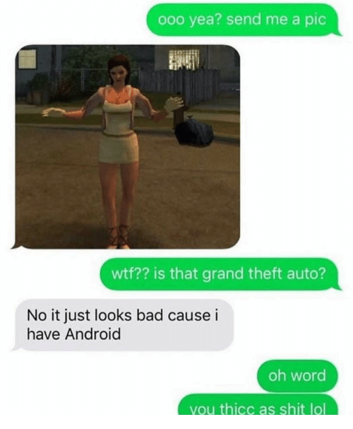 grand theft auto: ooo yea? send me a pic  wtf?? is that grand theft auto?  No it just looks bad cause i  have Android  oh word  you thicc as shit lol