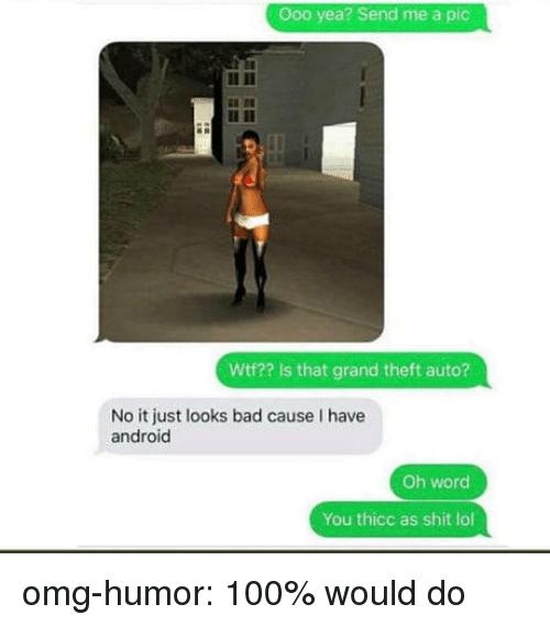 grand theft auto: Ooo yea? Send me a pic  Wtf?? Is that grand theft auto?  No it just looks bad cause I have  android  Oh word  You thicc as shit lol omg-humor:  100% would do