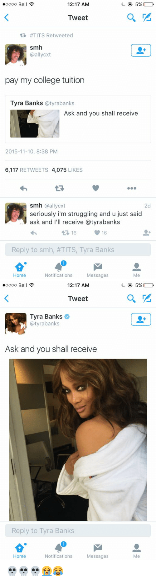 Blackpeopletwitter, College, and Smh: .oooo Be  5%  12:17 AM  Tweet  tR #TITS Retweeted  smh  pay my college tuition  Tyra Banks  @tyrabanks  Ask and you shall receive  2015-11-10, 8:38 PM  6,117  RETWEETS 4.075  LIKES  smh @allycxt  2d  seriously i'm struggling and u just said  ask and  I'll receive a tyrabanks  16  Reply to smh, #TITS, Tyra Banks  Home  Notifications Messages  Me   .oooo Be  12:17 AM  Tweet  Tyra Banks  @tyra banks  Ask and you shall receive  Reply to Tyra Banks  Home  Notifications Messages  5%  a 💀💀💀😭😂